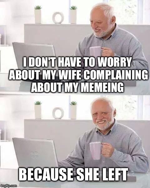 I DON'T HAVE TO WORRY ABOUT MY WIFE COMPLAINING ABOUT MY MEMEING BECAUSE SHE LEFT | made w/ Imgflip meme maker