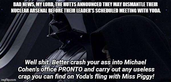 BAD NEWS, MY LORD, THE HUTTS ANNOUNCED THEY MAY DISMANTLE THEIR NUCLEAR ARSENAL BEFORE THEIR LEADER'S SCHEDULED MEETING WITH YODA. Well shit. Better crash your ass into Michael Cohen's office PRONTO and carry out any useless crap you can find on Yoda's fling with Miss Piggy! | image tagged in the empire needs a distraction,michael cohen,politics,humor memes,the fbi | made w/ Imgflip meme maker