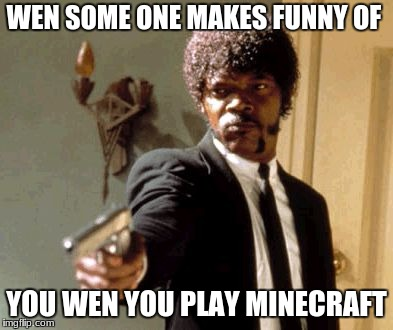 Say That Again I Dare You | WEN SOME ONE MAKES FUNNY OF YOU WEN YOU PLAY MINECRAFT | image tagged in memes,say that again i dare you | made w/ Imgflip meme maker
