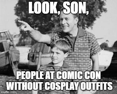 Look Son Meme | LOOK, SON, PEOPLE AT COMIC CON WITHOUT COSPLAY OUTFITS | image tagged in memes,look son | made w/ Imgflip meme maker