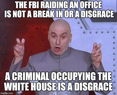 Dr Evil Laser Meme | THE FBI RAIDING AN OFFICE IS NOT A BREAK IN OR A DISGRACE A CRIMINAL OCCUPYING THE WHITE HOUSE IS A DISGRACE | image tagged in memes,dr evil laser | made w/ Imgflip meme maker