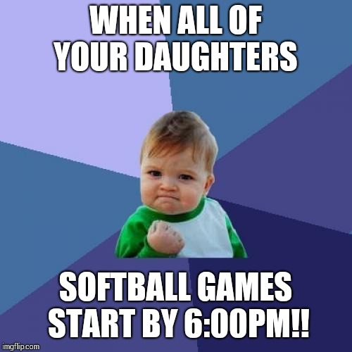 Success Kid Meme | WHEN ALL OF YOUR DAUGHTERS SOFTBALL GAMES START BY 6:00PM!! | image tagged in memes,success kid | made w/ Imgflip meme maker