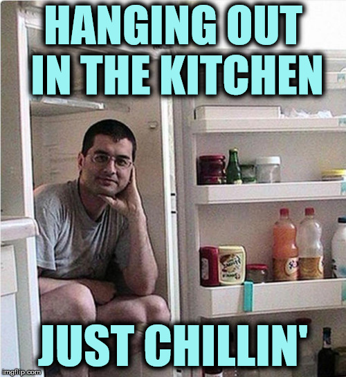 Spending so much time there, of course I became a great cook | HANGING OUT IN THE KITCHEN JUST CHILLIN' | image tagged in bad pun,kitchen,just chillin' | made w/ Imgflip meme maker