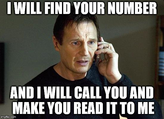 I WILL FIND YOUR NUMBER AND I WILL CALL YOU AND MAKE YOU READ IT TO ME | made w/ Imgflip meme maker