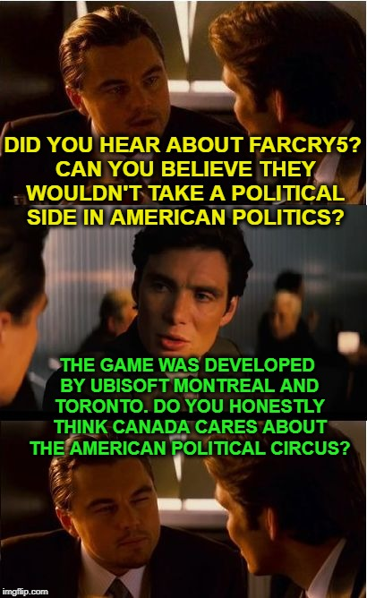 When Political Inciters Need to be Schooled | DID YOU HEAR ABOUT FARCRY5? CAN YOU BELIEVE THEY WOULDN'T TAKE A POLITICAL SIDE IN AMERICAN POLITICS? THE GAME WAS DEVELOPED BY UBISOFT MONT | image tagged in memes,inception,politics,funny,farcry5 | made w/ Imgflip meme maker