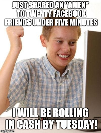 "First Day On The Internet Kid Meme | JUST SHARED AN ""AMEN"" TO TWENTY FACEBOOK FRIENDS UNDER FIVE MINUTES I WILL BE ROLLING IN CASH BY TUESDAY! 