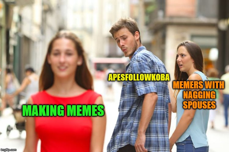 Distracted Boyfriend Meme | MAKING MEMES APESFOLLOWKOBA MEMERS WITH NAGGING SPOUSES | image tagged in memes,distracted boyfriend | made w/ Imgflip meme maker