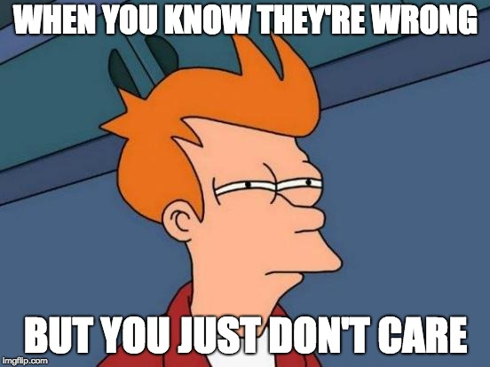 I don't really care | WHEN YOU KNOW THEY'RE WRONG BUT YOU JUST DON'T CARE | image tagged in memes,futurama fry | made w/ Imgflip meme maker