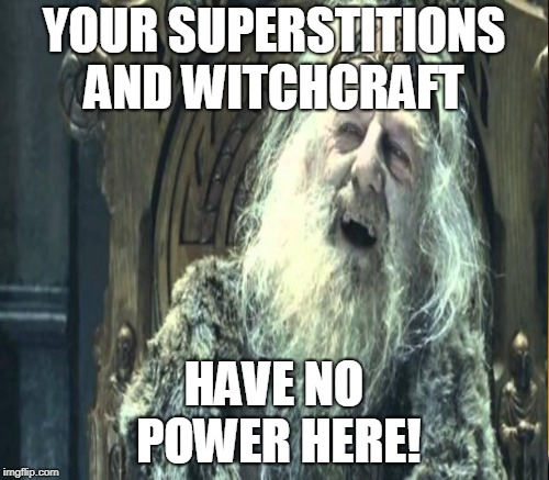 YOUR SUPERSTITIONS AND WITCHCRAFT HAVE NO POWER HERE! | made w/ Imgflip meme maker