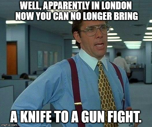 Don't bring a knife... | WELL, APPARENTLY IN LONDON NOW YOU CAN NO LONGER BRING A KNIFE TO A GUN FIGHT. | image tagged in memes,that would be great,knife,gunfight | made w/ Imgflip meme maker