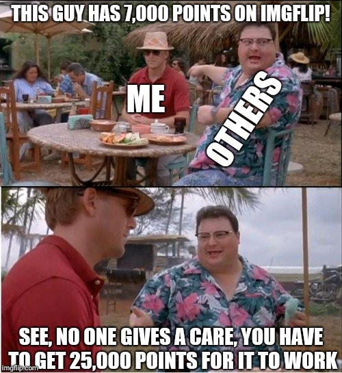 See Nobody Cares Meme | THIS GUY HAS 7,000 POINTS ON IMGFLIP! SEE, NO ONE GIVES A CARE, YOU HAVE TO GET 25,000 POINTS FOR IT TO WORK ME OTHERS | image tagged in memes,see nobody cares | made w/ Imgflip meme maker