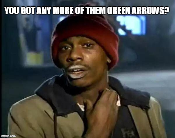 Y'all Got Any More Of That Meme | YOU GOT ANY MORE OF THEM GREEN ARROWS? | image tagged in memes,y'all got any more of that | made w/ Imgflip meme maker