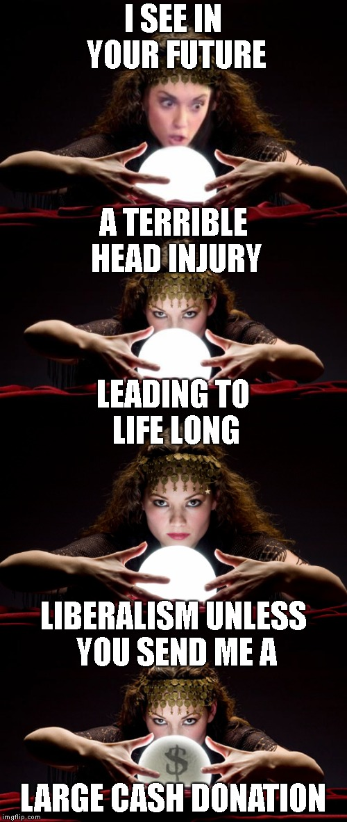 I SEE IN YOUR FUTURE LARGE CASH DONATION A TERRIBLE HEAD INJURY LIBERALISM UNLESS YOU SEND ME A LEADING TO LIFE LONG | made w/ Imgflip meme maker