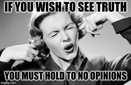 Truth Bides No Opinions #SeeTruth | IF YOU WISH TO SEE TRUTH YOU MUST HOLD TO NO OPINIONS | image tagged in if i ignore the truth it will go away,you can't handle the truth,the truth hurts,opinions,learning,ignorance | made w/ Imgflip meme maker