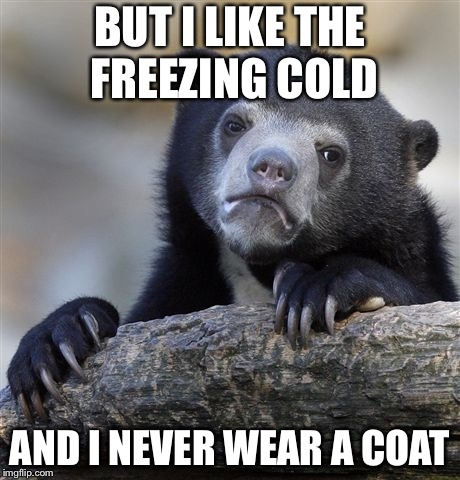 Confession Bear Meme | BUT I LIKE THE FREEZING COLD AND I NEVER WEAR A COAT | image tagged in memes,confession bear | made w/ Imgflip meme maker