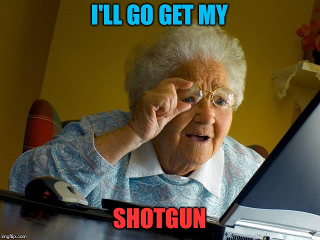Grandma Finds The Internet Meme | I'LL GO GET MY SHOTGUN | image tagged in memes,grandma finds the internet | made w/ Imgflip meme maker