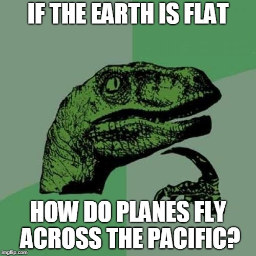 Philosoraptor Meme | IF THE EARTH IS FLAT HOW DO PLANES FLY ACROSS THE PACIFIC? | image tagged in memes,philosoraptor | made w/ Imgflip meme maker