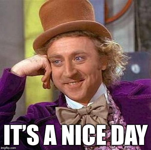 Creepy Condescending Wonka Meme | IT'S A NICE DAY | image tagged in memes,creepy condescending wonka | made w/ Imgflip meme maker
