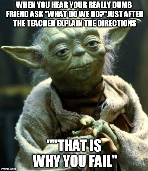 "Star Wars Yoda Meme | WHEN YOU HEAR YOUR REALLY DUMB FRIEND ASK ""WHAT DO WE DO?""JUST AFTER THE TEACHER EXPLAIN THE DIRECTIONS """"THAT IS WHY YOU FAIL"" 