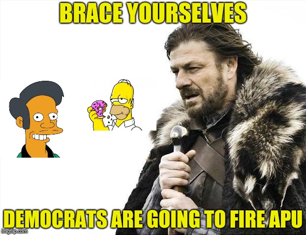 Decades later and now he's politically incorrect | BRACE YOURSELVES DEMOCRATS ARE GOING TO FIRE APU | image tagged in memes,brace yourselves x is coming,libtards,politically incorrect,stupid liberals | made w/ Imgflip meme maker