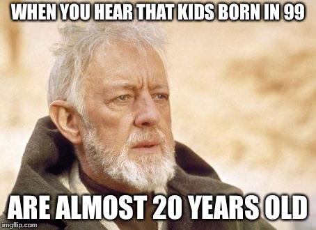 WHEN YOU HEAR THAT KIDS BORN IN 99 ARE ALMOST 20 YEARS OLD | made w/ Imgflip meme maker