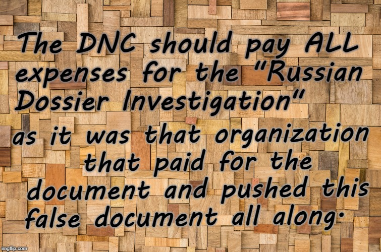 "DNC Pay for Mueller Investigation |  The DNC should pay ALL expenses for the ""Russian Dossier Investigation""; as it was that organization that paid for the document and pushed this false document all along. 
