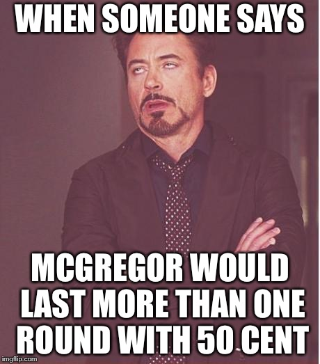 Face You Make Robert Downey Jr Meme | WHEN SOMEONE SAYS MCGREGOR WOULD LAST MORE THAN ONE ROUND WITH 50 CENT | image tagged in memes,face you make robert downey jr | made w/ Imgflip meme maker