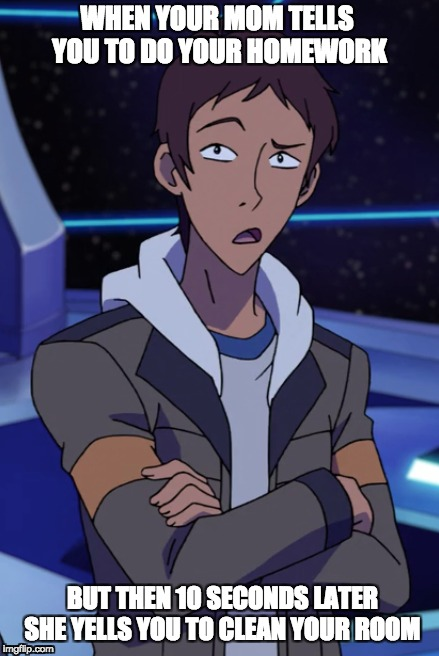 Lance | WHEN YOUR MOM TELLS YOU TO DO YOUR HOMEWORK BUT THEN 10 SECONDS LATER SHE YELLS YOU TO CLEAN YOUR ROOM | image tagged in voltron,homework,your mom,my mom | made w/ Imgflip meme maker
