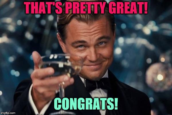 Leonardo Dicaprio Cheers Meme | THAT'S PRETTY GREAT! CONGRATS! | image tagged in memes,leonardo dicaprio cheers | made w/ Imgflip meme maker