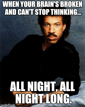 Lionel Richie | WHEN YOUR BRAIN'S BROKEN AND CAN'T STOP THINKING... ALL NIGHT, ALL NIGHT LONG. | image tagged in lionel richie | made w/ Imgflip meme maker