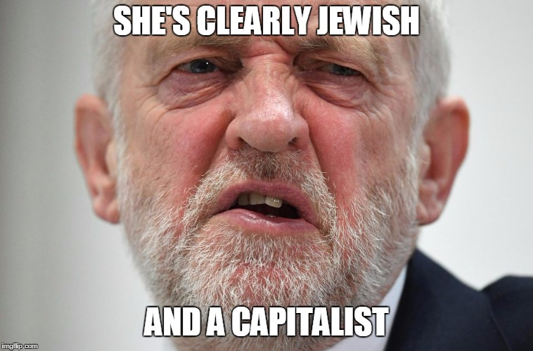 Jeremy Corbyn | SHE'S CLEARLY JEWISH AND A CAPITALIST | image tagged in jeremy corbyn,corbyn eww,jews,momentum,labour,2018 | made w/ Imgflip meme maker