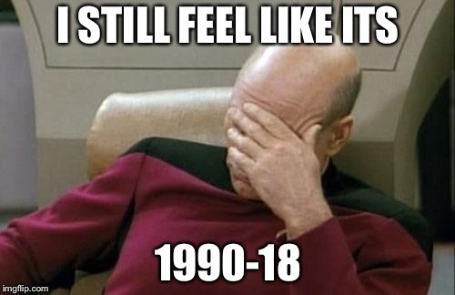 Captain Picard Facepalm Meme | I STILL FEEL LIKE ITS 1990-18 | image tagged in memes,captain picard facepalm | made w/ Imgflip meme maker