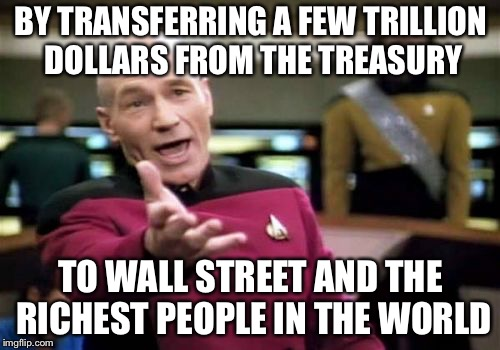 Picard Wtf Meme | BY TRANSFERRING A FEW TRILLION DOLLARS FROM THE TREASURY TO WALL STREET AND THE RICHEST PEOPLE IN THE WORLD | image tagged in memes,picard wtf | made w/ Imgflip meme maker