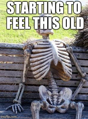 Waiting Skeleton Meme | STARTING TO FEEL THIS OLD | image tagged in memes,waiting skeleton | made w/ Imgflip meme maker