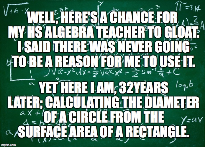 Maths, Maths everywhere | WELL, HERE'S A CHANCE FOR MY HS ALGEBRA TEACHER TO GLOAT. I SAID THERE WAS NEVER GOING TO BE A REASON FOR ME TO USE IT. YET HERE I AM, 32YEA | image tagged in maths,algebra | made w/ Imgflip meme maker
