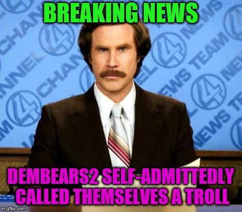 BREAKING NEWS DEMBEARS2 SELF-ADMITTEDLY CALLED THEMSELVES A TROLL | made w/ Imgflip meme maker