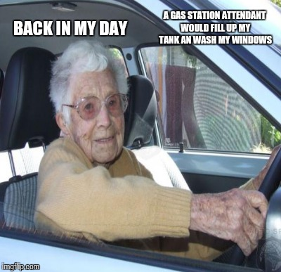 BACK IN MY DAY A GAS STATION ATTENDANT WOULD FILL UP MY TANK AN WASH MY WINDOWS | made w/ Imgflip meme maker