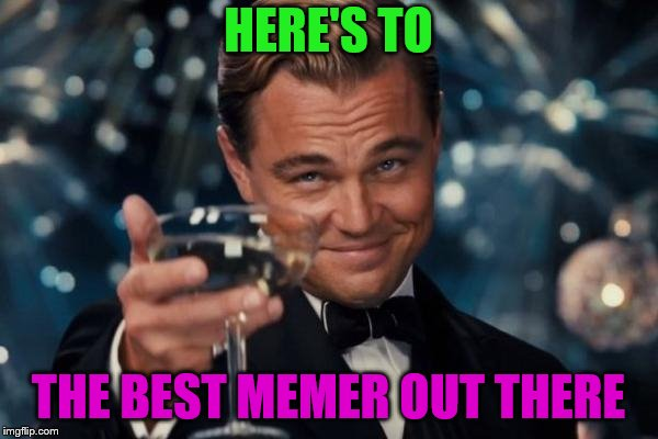 Leonardo Dicaprio Cheers Meme | HERE'S TO THE BEST MEMER OUT THERE | image tagged in memes,leonardo dicaprio cheers | made w/ Imgflip meme maker