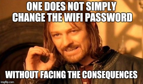 One Does Not Simply Meme | ONE DOES NOT SIMPLY CHANGE THE WIFI PASSWORD WITHOUT FACING THE CONSEQUENCES | image tagged in memes,one does not simply | made w/ Imgflip meme maker