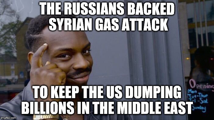 The USSR eventually spent it's way into destruction there. Now we are doing the same.  | THE RUSSIANS BACKED SYRIAN GAS ATTACK TO KEEP THE US DUMPING BILLIONS IN THE MIDDLE EAST | image tagged in memes,roll safe think about it,middle east | made w/ Imgflip meme maker