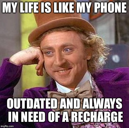 Creepy Condescending Wonka Meme | MY LIFE IS LIKE MY PHONE OUTDATED AND ALWAYS IN NEED OF A RECHARGE | image tagged in memes,creepy condescending wonka | made w/ Imgflip meme maker