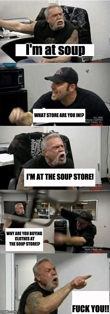 It's called soup! | I'm at soup F**K YOU!! WHAT STORE ARE YOU IN!? I'M AT THE SOUP STORE! WHY ARE YOU BUYING CLOTHES AT THE SOUP STORE!? | image tagged in american chopper argument | made w/ Imgflip meme maker