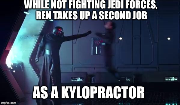 Kylo Ren's second job | WHILE NOT FIGHTING JEDI FORCES, REN TAKES UP A SECOND JOB AS A KYLOPRACTOR | image tagged in kylo ren,chiropractor,star wars,jedi,the last jedi | made w/ Imgflip meme maker