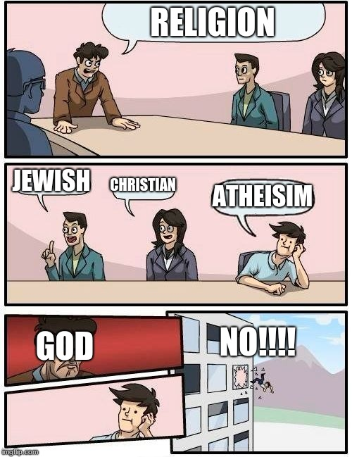 RELIGION JEWISH CHRISTIAN ATHEISIM GOD NO!!!! | image tagged in memes,boardroom meeting suggestion | made w/ Imgflip meme maker
