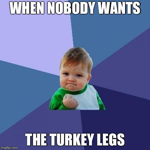 Thanksgiving Success | WHEN NOBODY WANTS THE TURKEY LEGS | image tagged in memes,success kid,thanksgiving,thanksgiving dinner | made w/ Imgflip meme maker