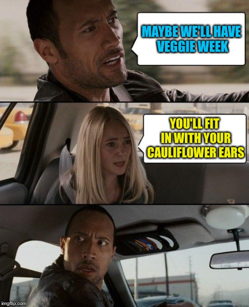The Rock Driving Meme | MAYBE WE'LL HAVE VEGGIE WEEK YOU'LL FIT IN WITH YOUR CAULIFLOWER EARS | image tagged in memes,the rock driving | made w/ Imgflip meme maker