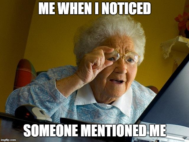 Grandma Finds The Internet Meme | ME WHEN I NOTICED SOMEONE MENTIONED ME | image tagged in memes,grandma finds the internet | made w/ Imgflip meme maker