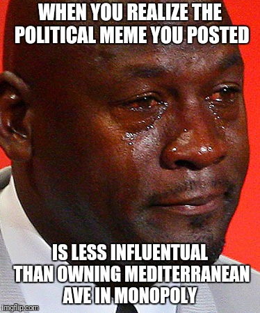 I'm still a proud libertarian  | WHEN YOU REALIZE THE POLITICAL MEME YOU POSTED IS LESS INFLUENTUAL THAN OWNING MEDITERRANEAN AVE IN MONOPOLY | image tagged in crying jordan,monopoly,political meme | made w/ Imgflip meme maker