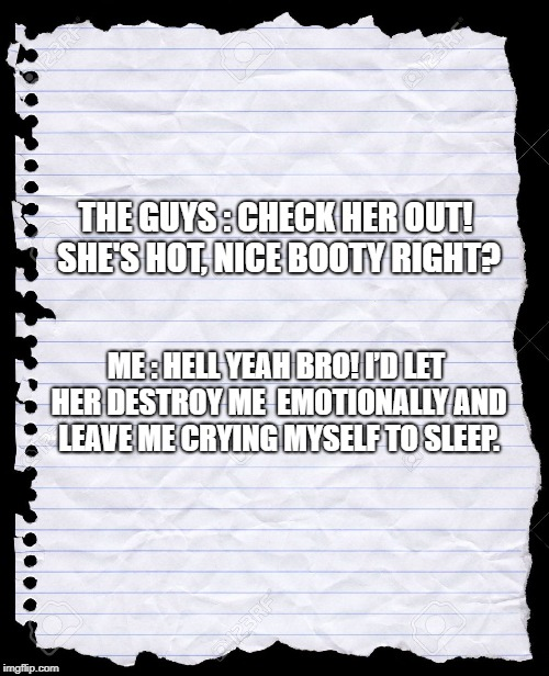 blank paper | THE GUYS : CHECK HER OUT! SHE'S HOT, NICE BOOTY RIGHT? ME : HELL YEAH BRO! I'D LET HER DESTROY ME EMOTIONALLY AND LEAVE ME CRYING MYSELF TO | image tagged in blank paper | made w/ Imgflip meme maker