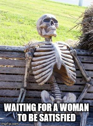 Waiting Skeleton Meme | WAITING FOR A WOMAN TO BE SATISFIED | image tagged in memes,waiting skeleton | made w/ Imgflip meme maker